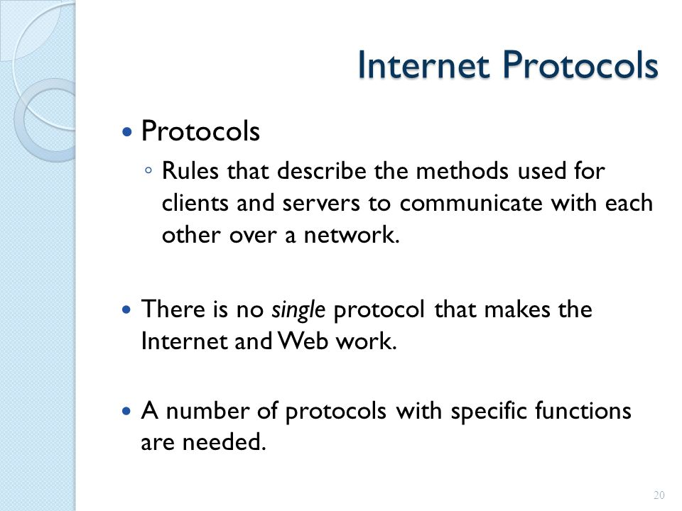 Internet Protocols Protocols ◦ Rules that describe the methods used for clients and servers to communicate with each other over a network.