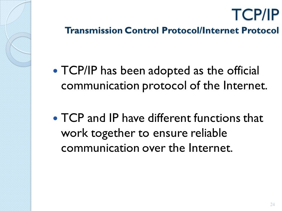 TCP/IP Transmission Control Protocol/Internet Protocol TCP/IP has been adopted as the official communication protocol of the Internet.