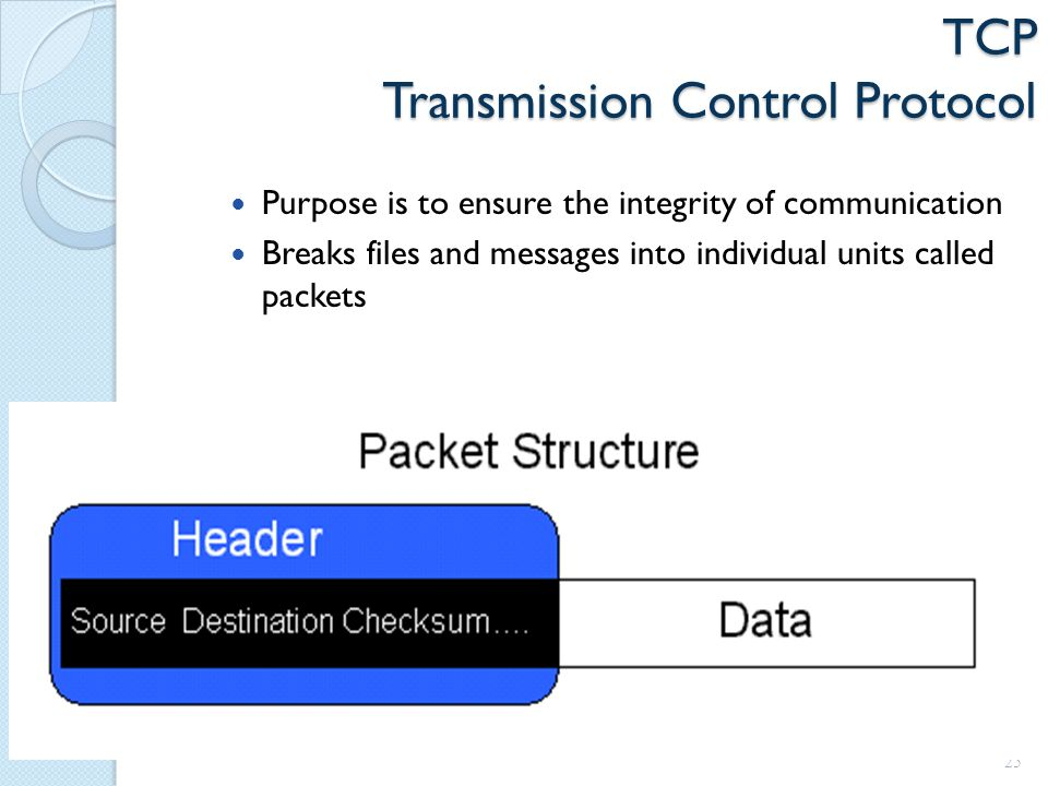 TCP Transmission Control Protocol Purpose is to ensure the integrity of communication Breaks files and messages into individual units called packets 25