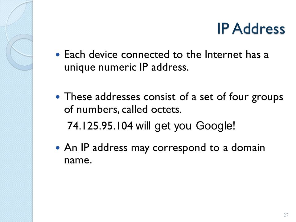 IP Address Each device connected to the Internet has a unique numeric IP address.