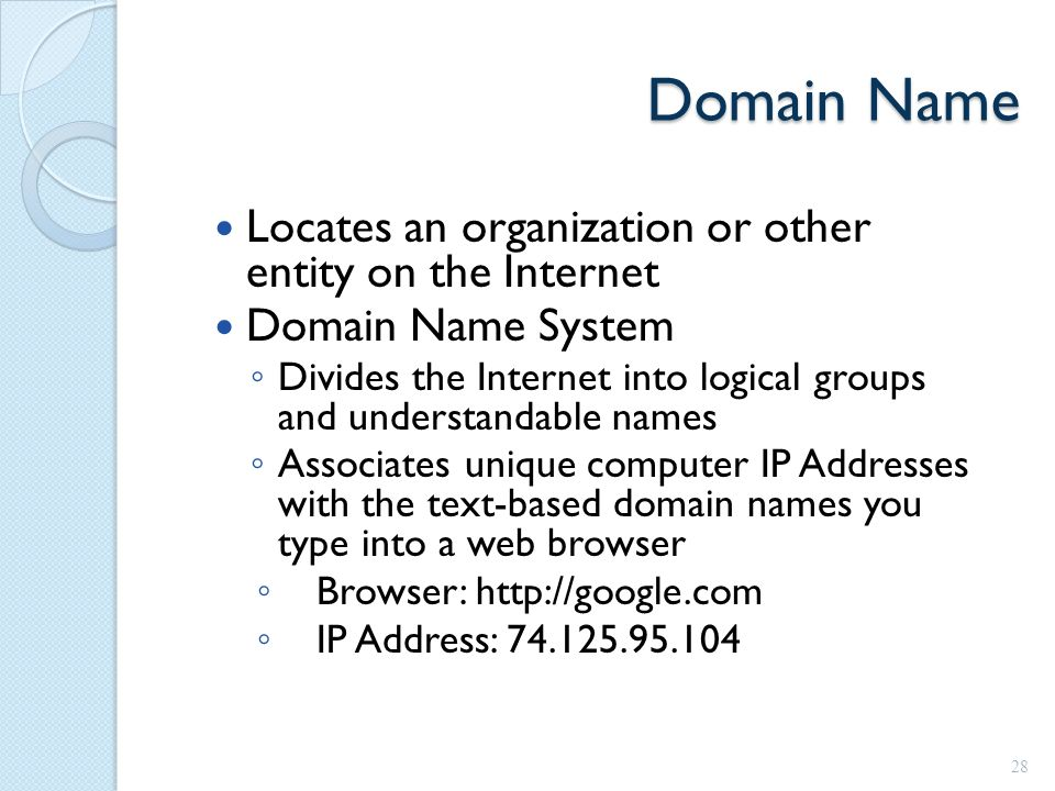 Domain Name Locates an organization or other entity on the Internet Domain Name System ◦ Divides the Internet into logical groups and understandable names ◦ Associates unique computer IP Addresses with the text-based domain names you type into a web browser ◦ Browser: http://google.com ◦ IP Address: 74.125.95.104 28