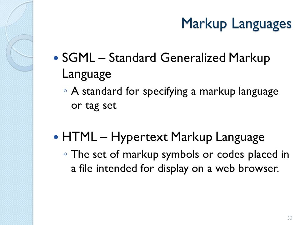 Markup Languages SGML – Standard Generalized Markup Language ◦ A standard for specifying a markup language or tag set HTML – Hypertext Markup Language ◦ The set of markup symbols or codes placed in a file intended for display on a web browser.