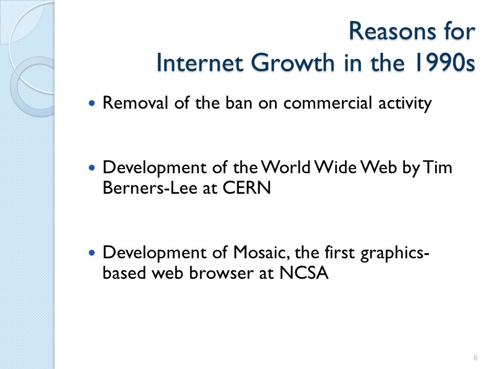 Reasons for Internet Growth in the 1990s Removal of the ban on commercial activity Development of the World Wide Web by Tim Berners-Lee at CERN Development of Mosaic, the first graphics- based web browser at NCSA 6