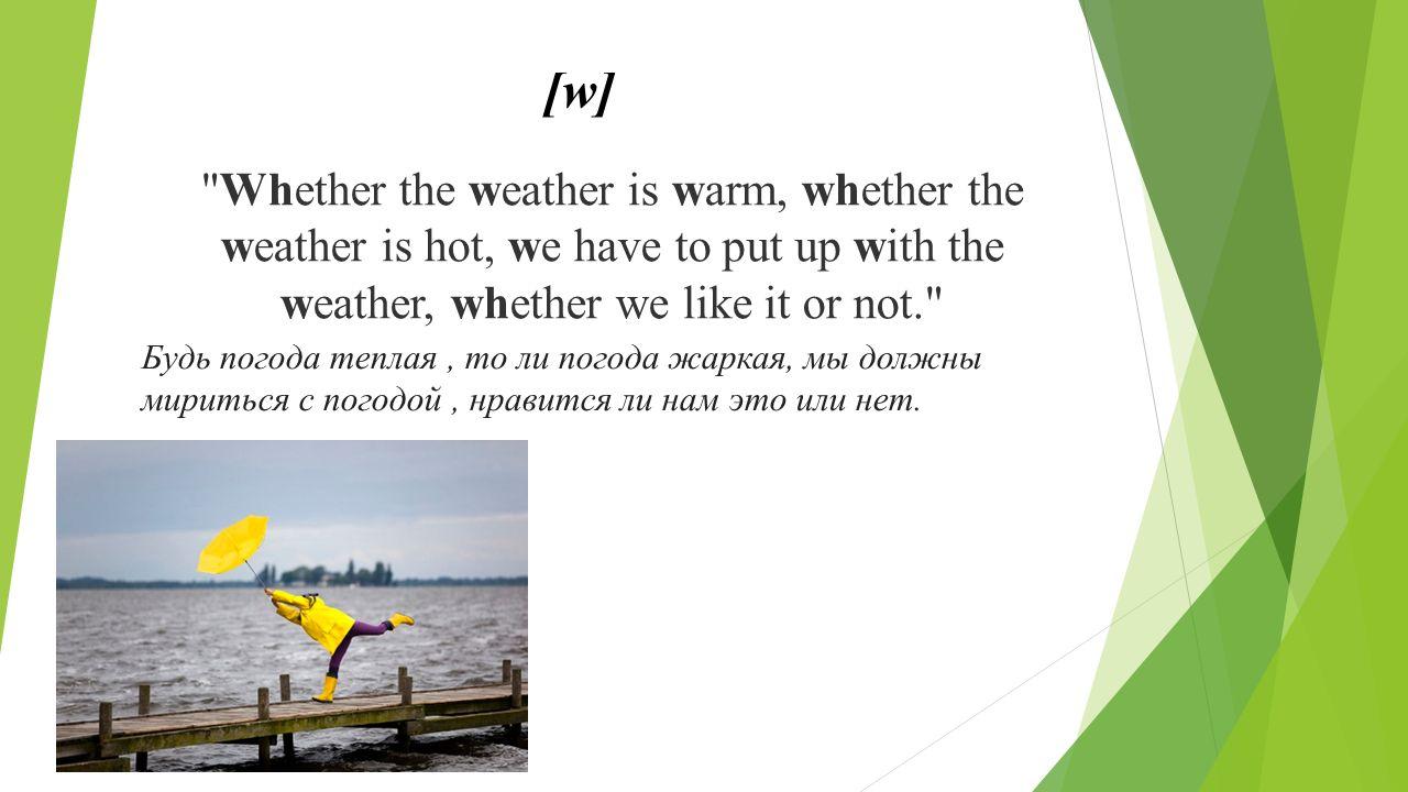 Whether the weather is warm, whether the weather is hot, we have to put up with the weather, whether we like it or not. Будь погода теплая, то ли погода жаркая, мы должны мириться с погодой, нравится ли нам это или нет.
