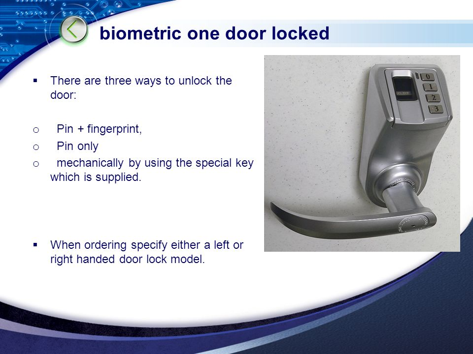 LOGO biometric one door locked  There are three ways to unlock the door: o Pin + fingerprint, o Pin only o mechanically by using the special key which is supplied.
