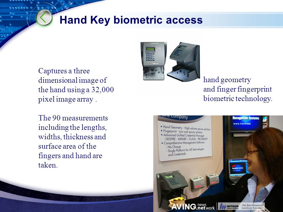 LOGO www.themegallery.com Hand Key biometric access Captures a three dimensional image of the hand using a 32,000 pixel image array.