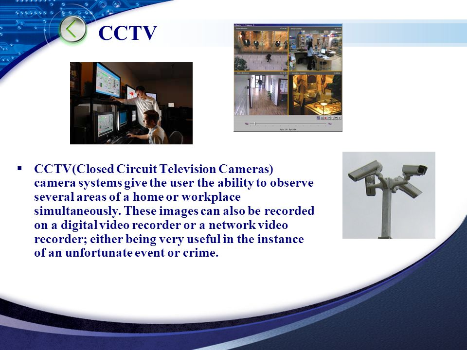 LOGO  CCTV(Closed Circuit Television Cameras) camera systems give the user the ability to observe several areas of a home or workplace simultaneously.