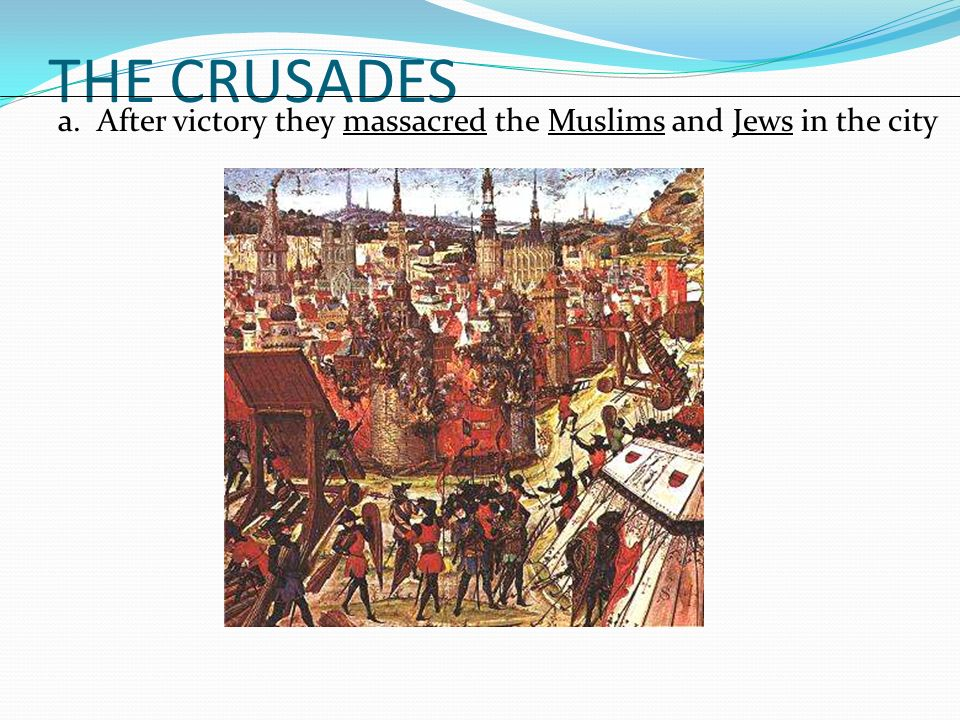 THE CRUSADES a. After victory they massacred the Muslims and Jews in the city