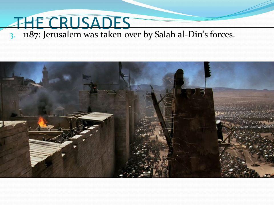 THE CRUSADES 3. 1187: Jerusalem was taken over by Salah al-Din's forces.