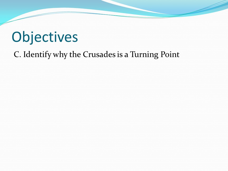 Objectives C. Identify why the Crusades is a Turning Point