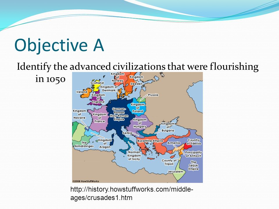 Objective A Identify the advanced civilizations that were flourishing in 1050 http://history.howstuffworks.com/middle- ages/crusades1.htm