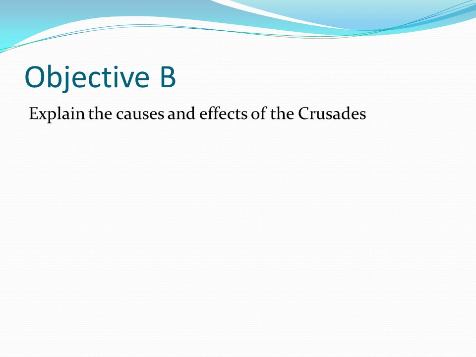 Objective B Explain the causes and effects of the Crusades