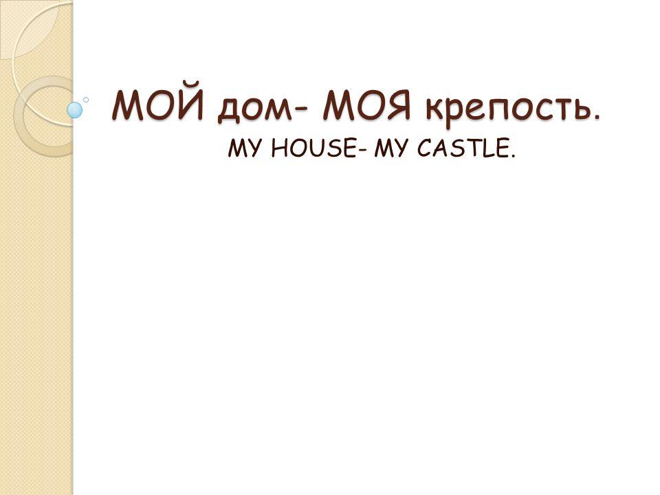 МОЙ дом- МОЯ крепость. MY HOUSE- MY CASTLE.