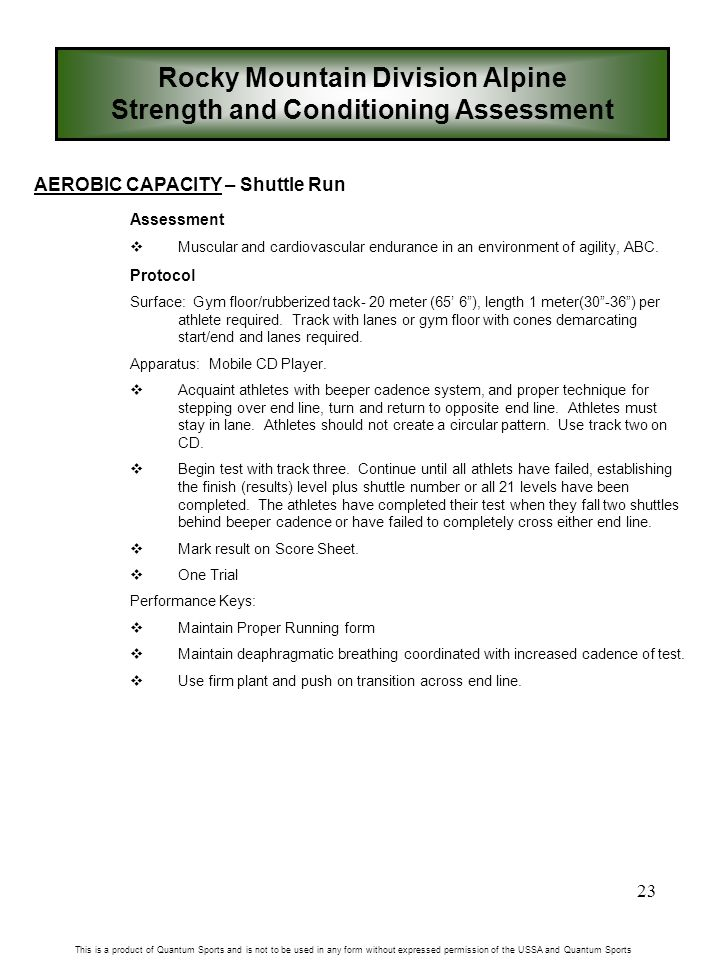 23 Rocky Mountain Division Alpine Strength and Conditioning Assessment This is a product of Quantum Sports and is not to be used in any form without expressed permission of the USSA and Quantum Sports AEROBIC CAPACITY – Shuttle Run Assessment  Muscular and cardiovascular endurance in an environment of agility, ABC.