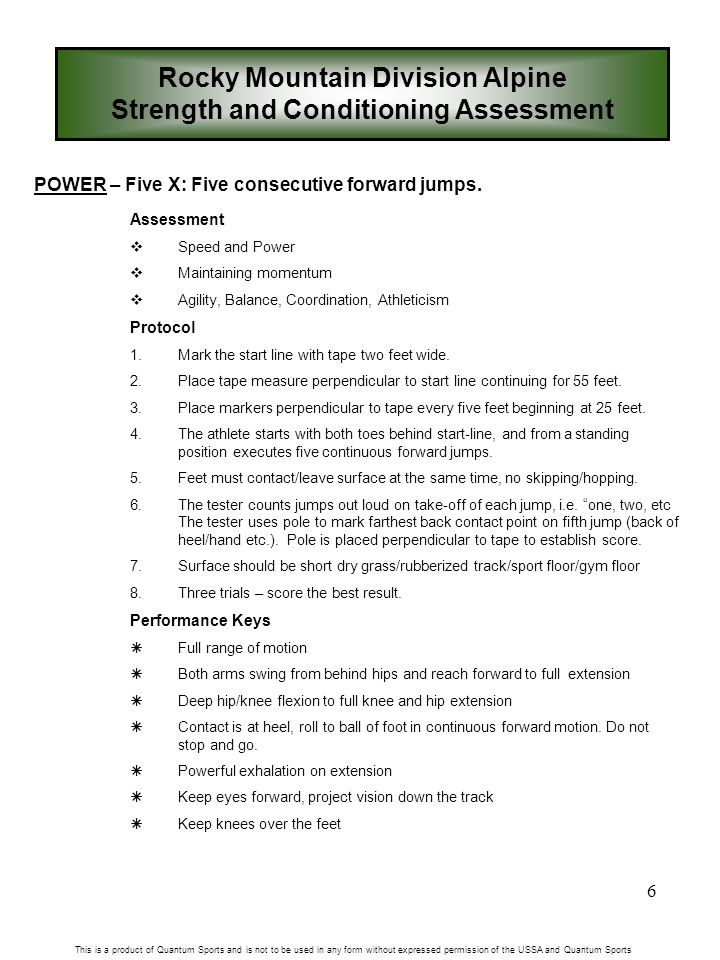 6 Rocky Mountain Division Alpine Strength and Conditioning Assessment This is a product of Quantum Sports and is not to be used in any form without expressed permission of the USSA and Quantum Sports POWER – Five X: Five consecutive forward jumps.