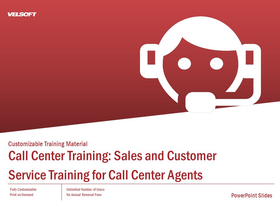 Customizable Training Material Call Center Training: Sales and Customer Service Training for Call Center Agents Fully Customizable Print on Demand Unlimited Number of Users No Annual Renewal Fees PowerPoint Slides