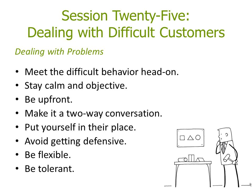 Session Twenty-Five: Dealing with Difficult Customers Meet the difficult behavior head-on.