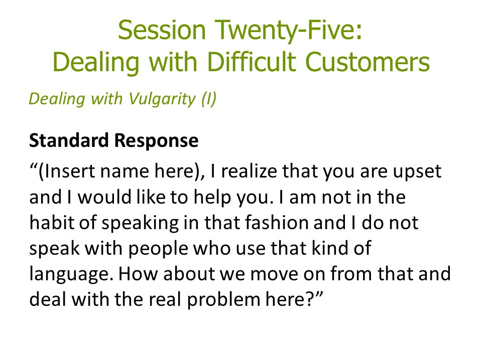 Session Twenty-Five: Dealing with Difficult Customers Standard Response (Insert name here), I realize that you are upset and I would like to help you.