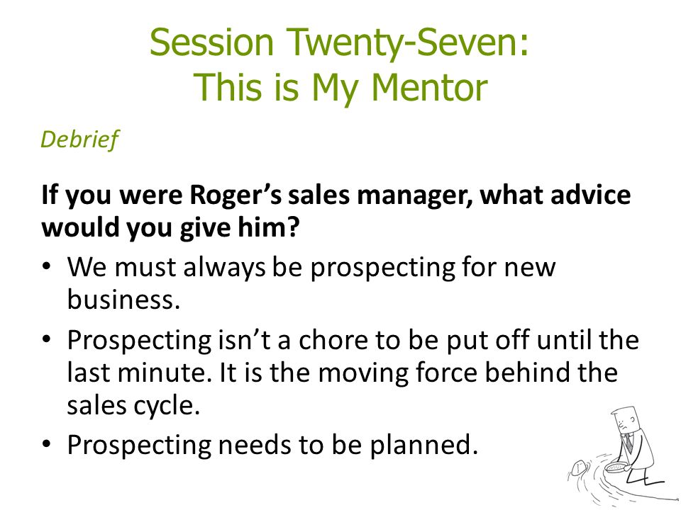 Session Twenty-Seven: This is My Mentor If you were Roger's sales manager, what advice would you give him.