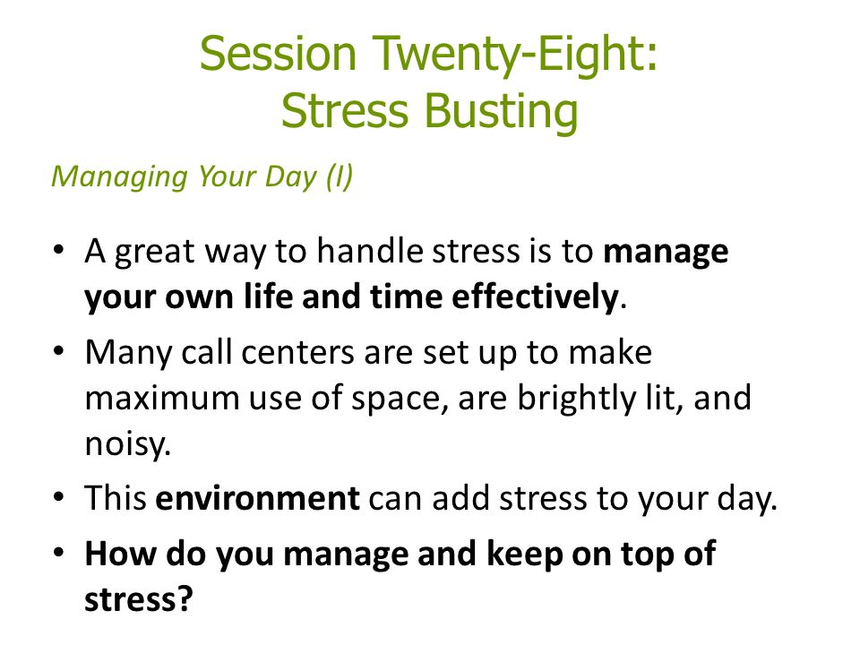 Session Twenty-Eight: Stress Busting A great way to handle stress is to manage your own life and time effectively.