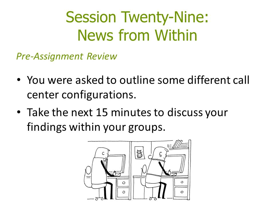 Session Twenty-Nine: News from Within You were asked to outline some different call center configurations.