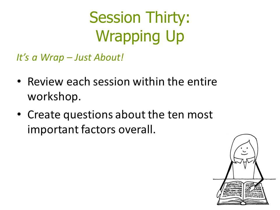 Session Thirty: Wrapping Up Review each session within the entire workshop.
