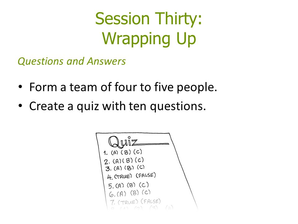 Session Thirty: Wrapping Up Form a team of four to five people.