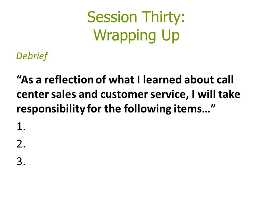 Session Thirty: Wrapping Up As a reflection of what I learned about call center sales and customer service, I will take responsibility for the following items… 1.