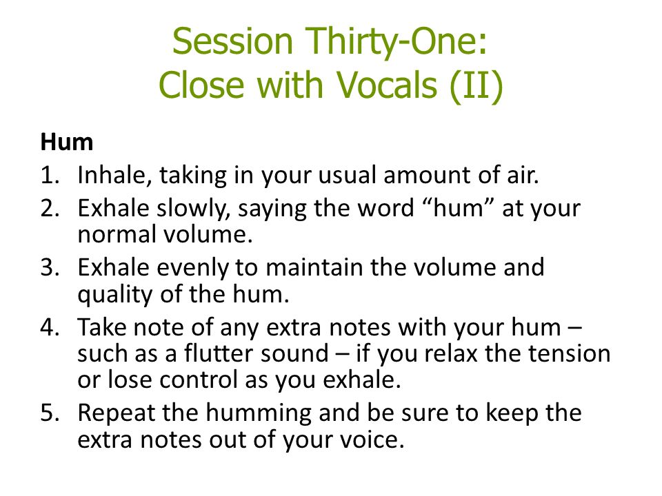 Session Thirty-One: Close with Vocals (II) Hum 1.Inhale, taking in your usual amount of air.