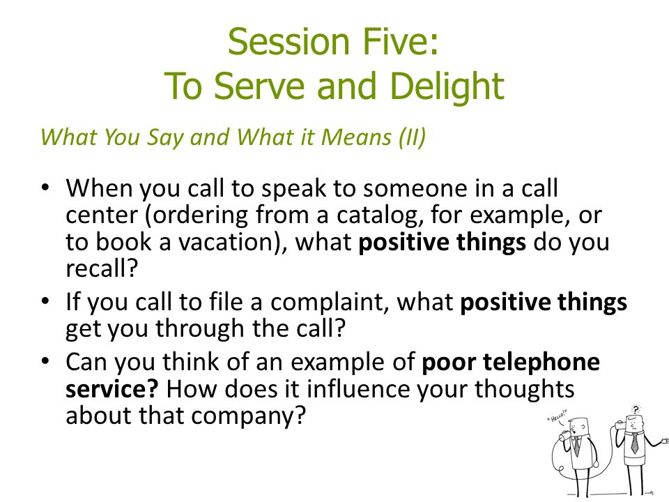 Session Five: To Serve and Delight When you call to speak to someone in a call center (ordering from a catalog, for example, or to book a vacation), what positive things do you recall.