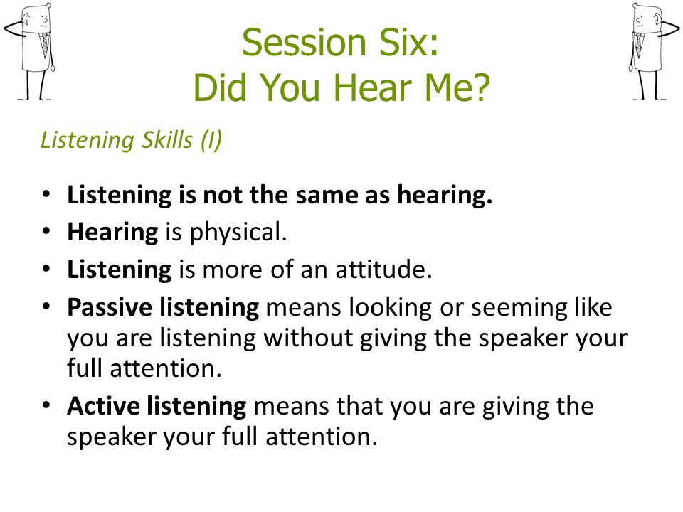 Session Six: Did You Hear Me. Listening is not the same as hearing.