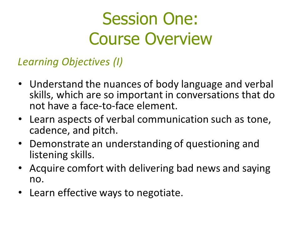 Session One: Course Overview Understand the nuances of body language and verbal skills, which are so important in conversations that do not have a face-to-face element.