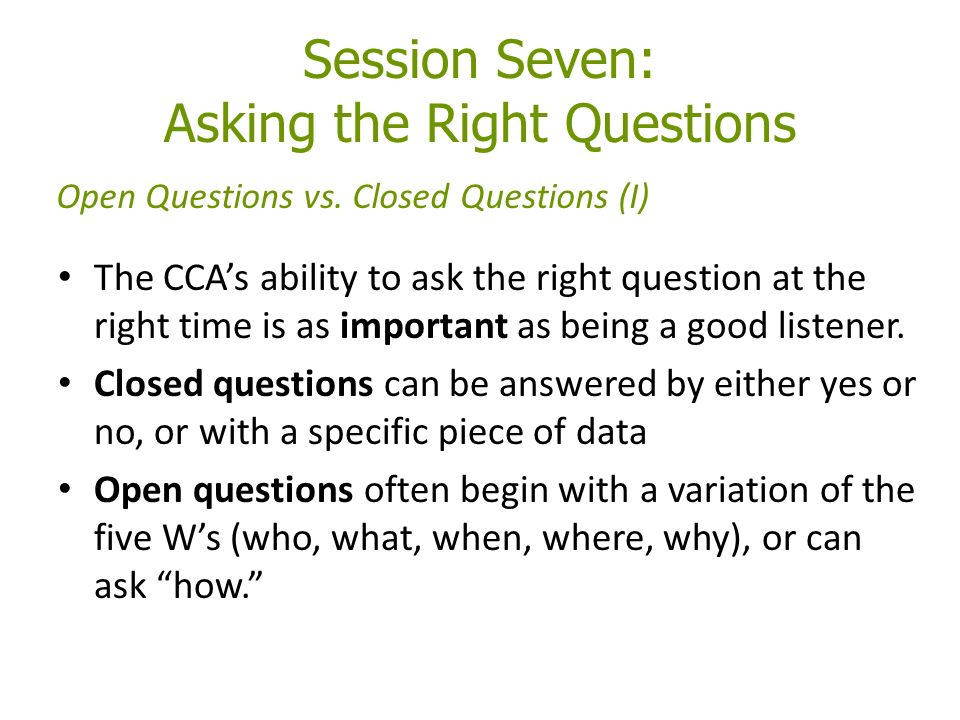 Session Seven: Asking the Right Questions The CCA's ability to ask the right question at the right time is as important as being a good listener.