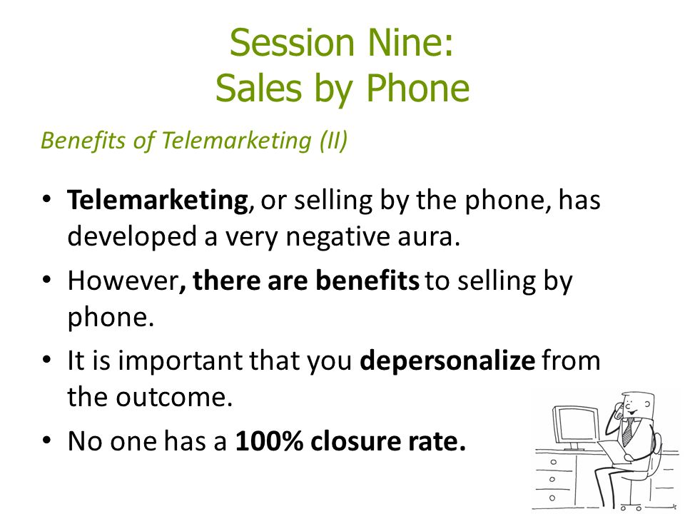 Session Nine: Sales by Phone Telemarketing, or selling by the phone, has developed a very negative aura.
