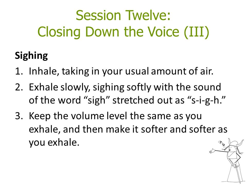Session Twelve: Closing Down the Voice (III) Sighing 1.Inhale, taking in your usual amount of air.