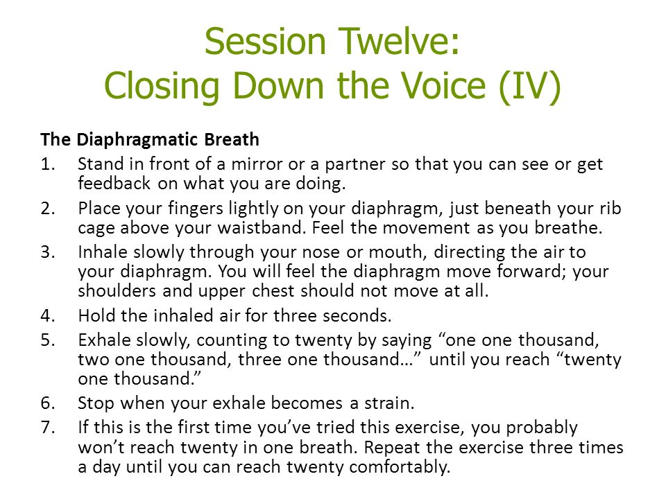 Session Twelve: Closing Down the Voice (IV) The Diaphragmatic Breath 1.Stand in front of a mirror or a partner so that you can see or get feedback on what you are doing.