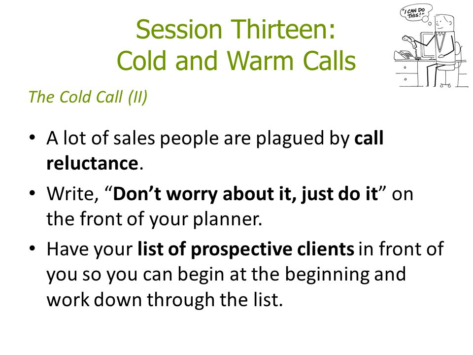 Session Thirteen: Cold and Warm Calls A lot of sales people are plagued by call reluctance.