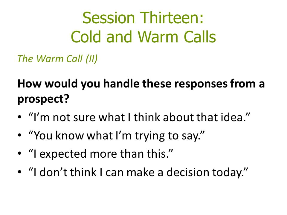 Session Thirteen: Cold and Warm Calls How would you handle these responses from a prospect.