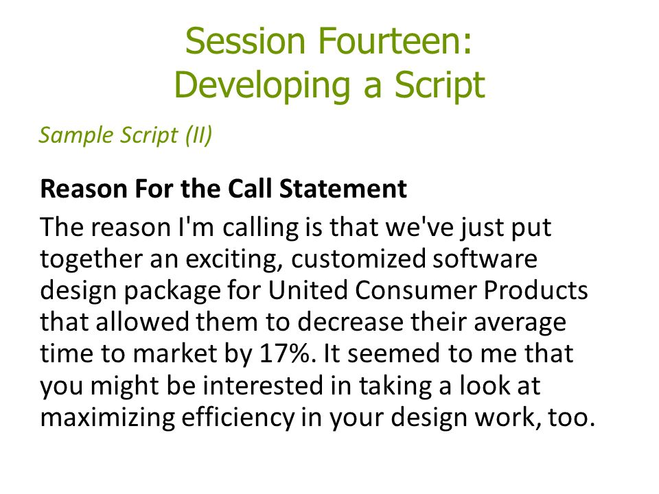 Session Fourteen: Developing a Script Reason For the Call Statement The reason I m calling is that we ve just put together an exciting, customized software design package for United Consumer Products that allowed them to decrease their average time to market by 17%.