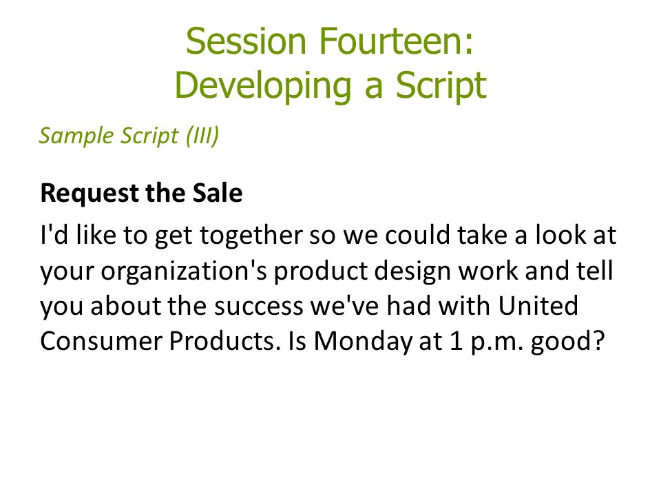 Session Fourteen: Developing a Script Request the Sale I d like to get together so we could take a look at your organization s product design work and tell you about the success we ve had with United Consumer Products.