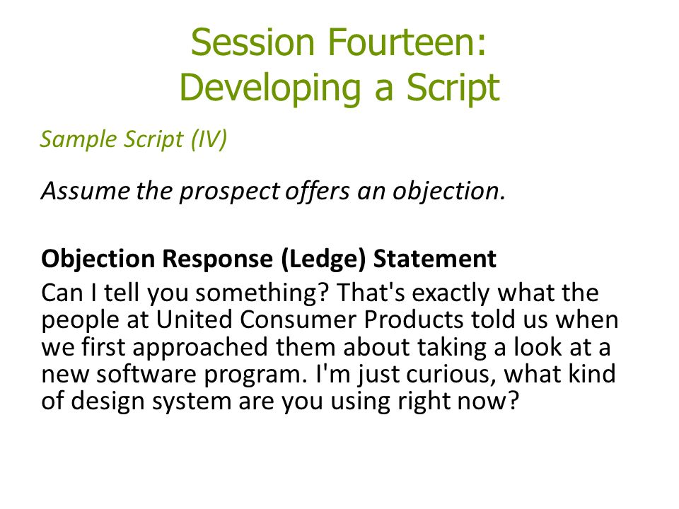 Session Fourteen: Developing a Script Assume the prospect offers an objection.