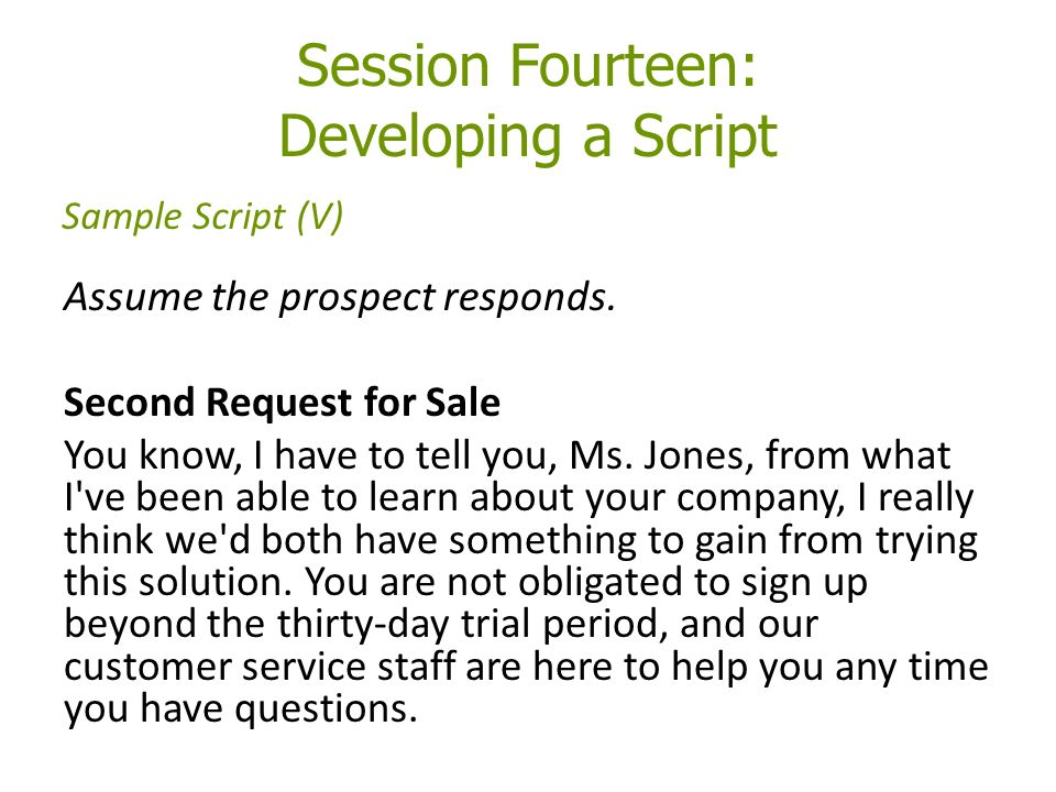Session Fourteen: Developing a Script Assume the prospect responds.