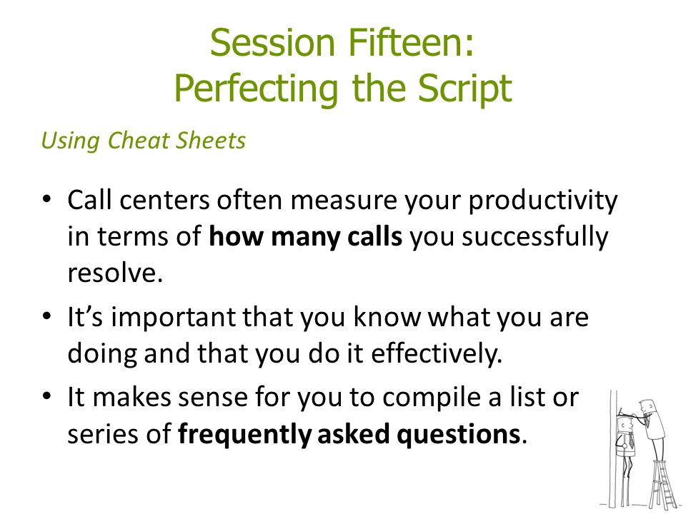 Session Fifteen: Perfecting the Script Call centers often measure your productivity in terms of how many calls you successfully resolve.