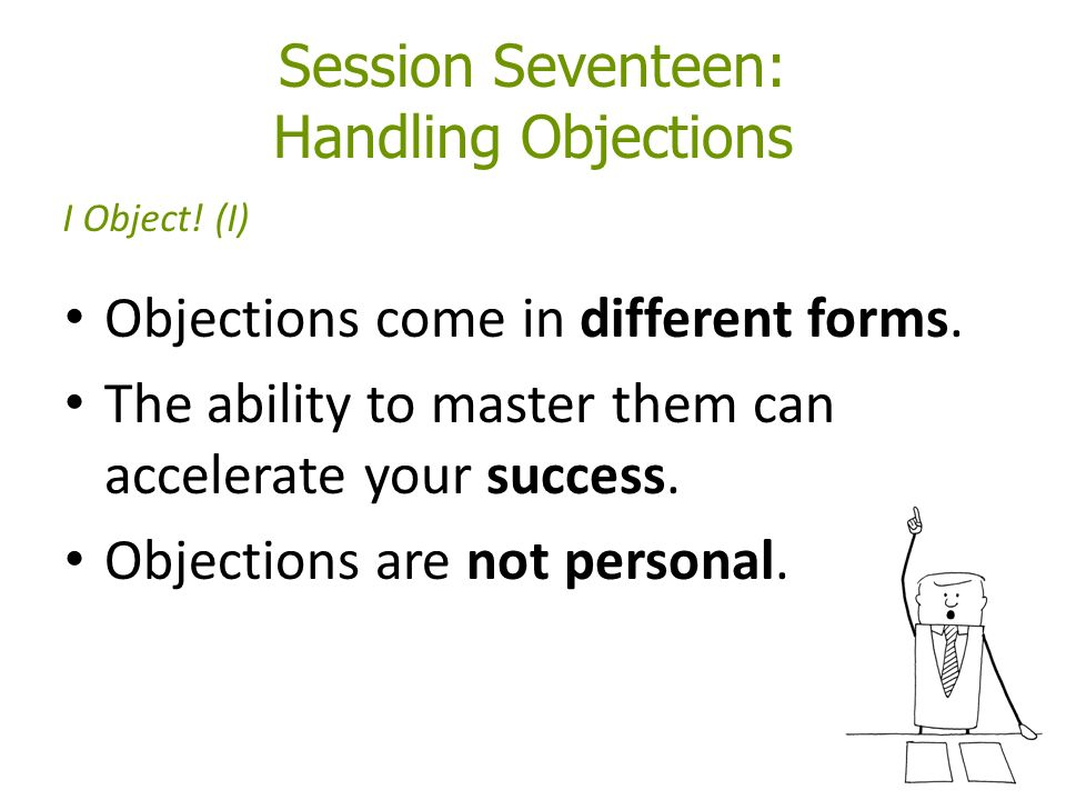 Session Seventeen: Handling Objections Objections come in different forms.