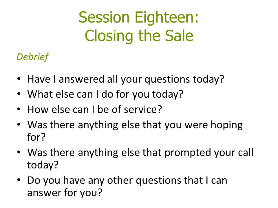 Session Eighteen: Closing the Sale Have I answered all your questions today.