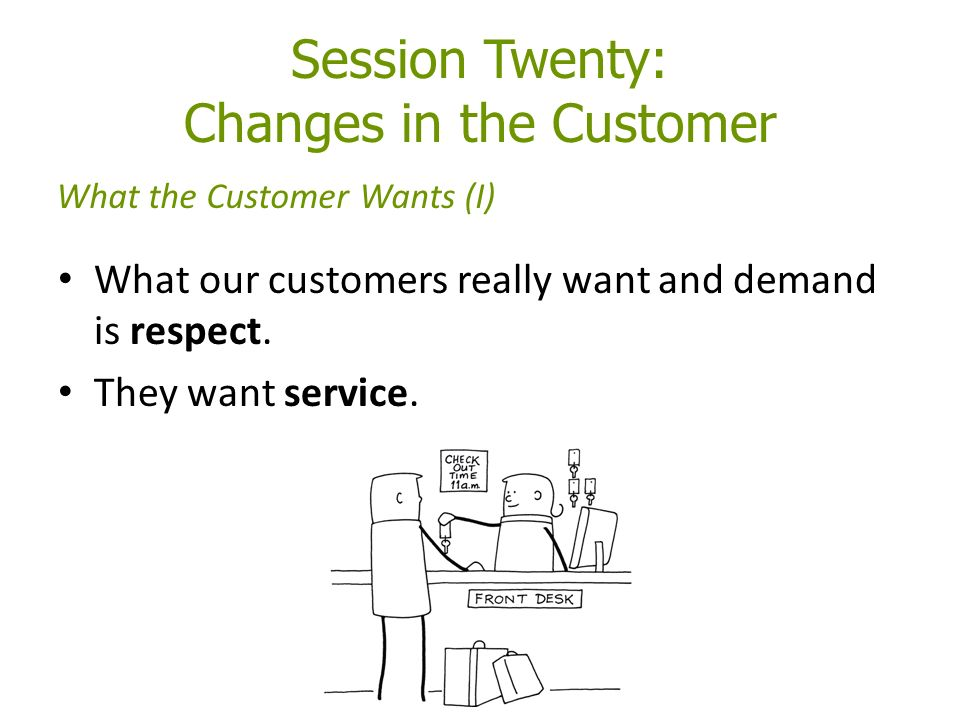 Session Twenty: Changes in the Customer What our customers really want and demand is respect.