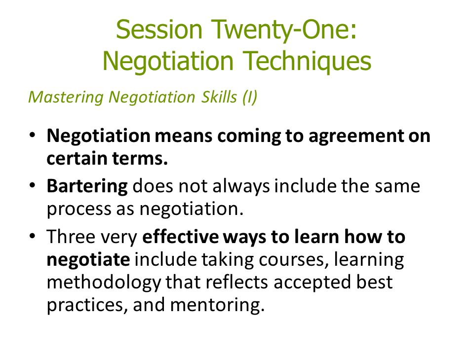 Session Twenty-One: Negotiation Techniques Negotiation means coming to agreement on certain terms.