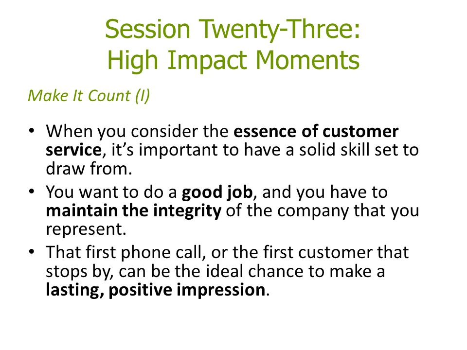 Session Twenty-Three: High Impact Moments When you consider the essence of customer service, it's important to have a solid skill set to draw from.