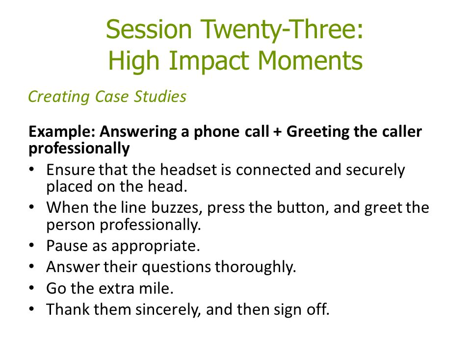 Session Twenty-Three: High Impact Moments Example: Answering a phone call + Greeting the caller professionally Ensure that the headset is connected and securely placed on the head.