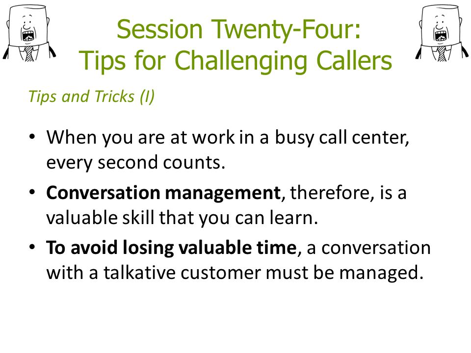 Session Twenty-Four: Tips for Challenging Callers When you are at work in a busy call center, every second counts.